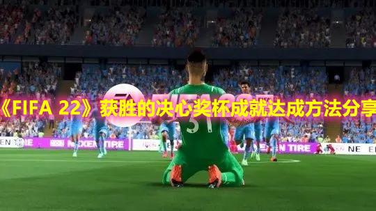 《FIFA 22》获胜的决心奖杯成就达成方法分享
