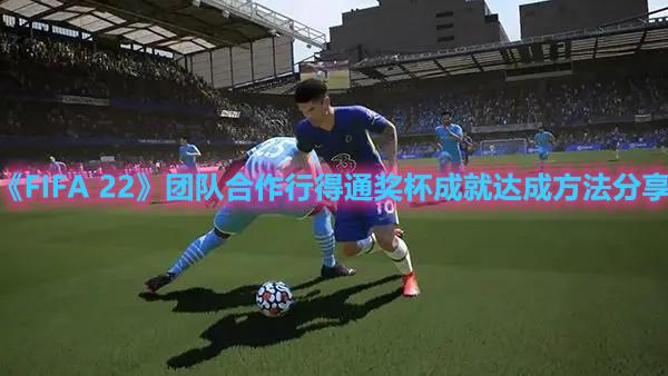 《FIFA 22》团队合作行得通奖杯成就达成方法分享