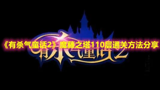 《有杀气童话2》魔藤之塔110层通关方法分享