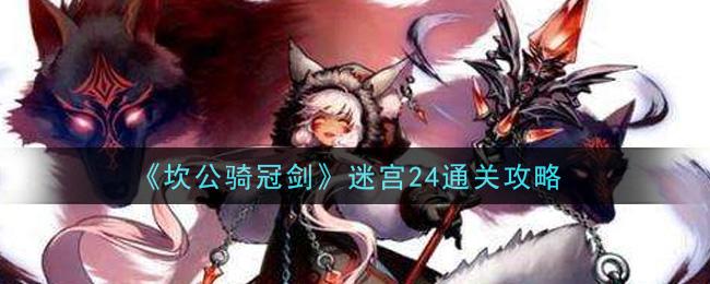 《坎公骑冠剑》迷宫24通关方法